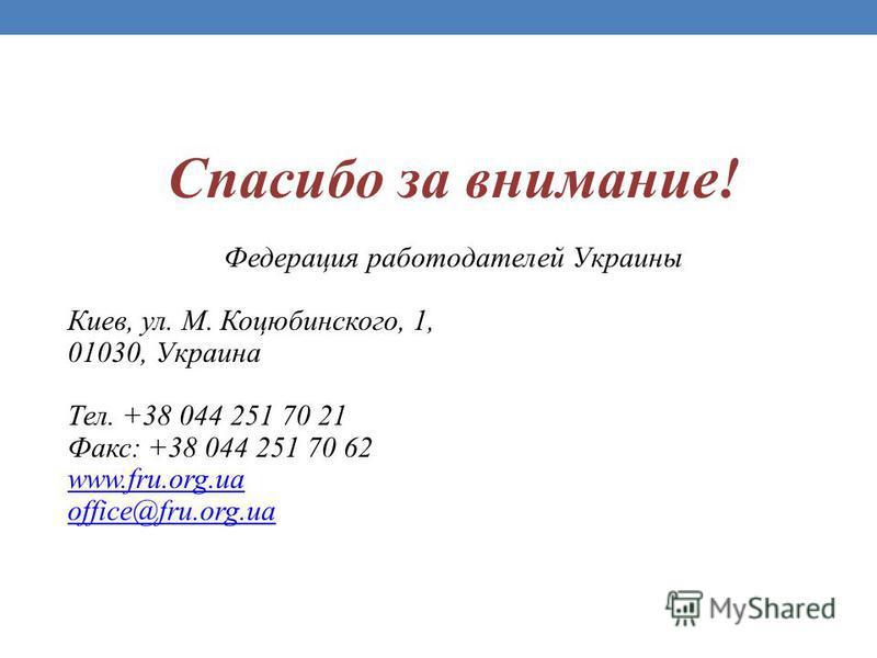 Спасибо за внимание! Федерация работодателей Украины Киев, ул. М. Коцюбинского, 1, 01030, Украина Тел. +38 044 251 70 21 Факс: +38 044 251 70 62 www.fru.org.ua office@fru.org.ua