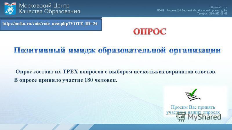 http://mcko.ru/vote/vote_new.php?VOTE_ID=24 Опрос состоит их ТРЕХ вопросов с выбором нескольких вариантов ответов. В опросе приняло участие 180 человек.