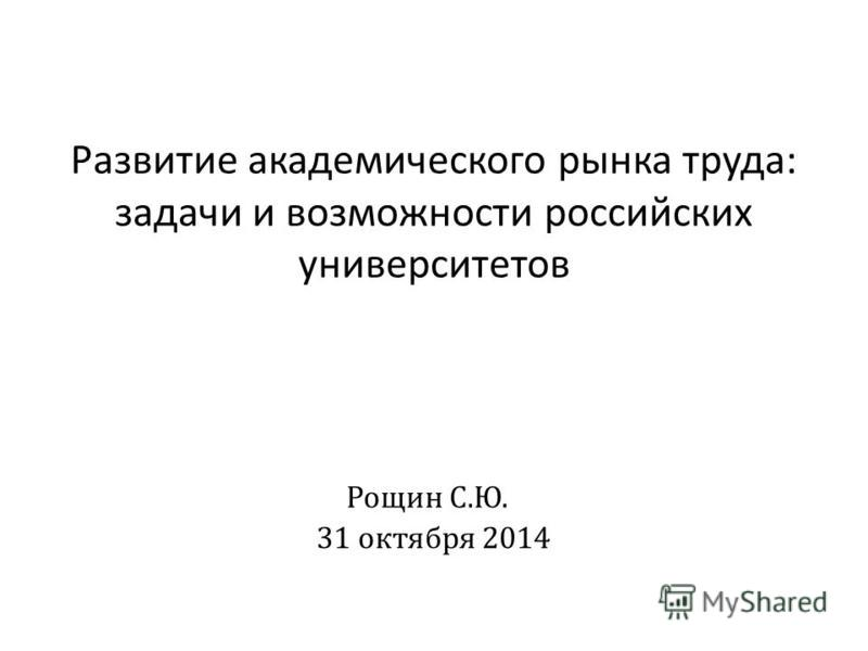 Рощин С. Ю. 31 октября 2014 Развитие академического рынка труда : задачи и возможности российских университетов