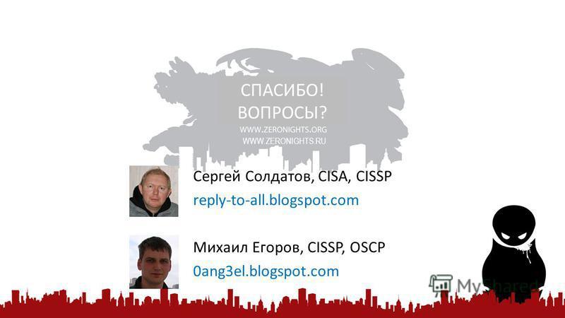 Сергей Солдатов, CISA, CISSP reply-to-all.blogspot.com Михаил Егоров, CISSP, OSCP 0ang3el.blogspot.com СПАСИБО! ВОПРОСЫ? WWW.ZERONIGHTS.RU