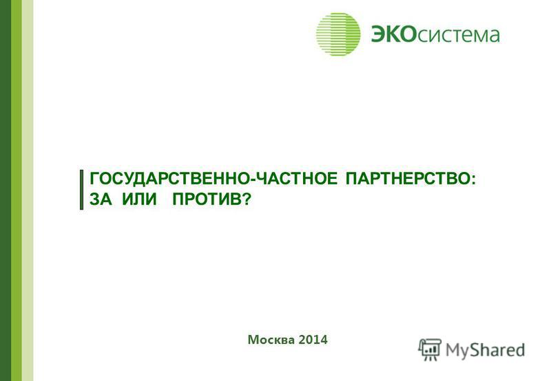 ГОСУДАРСТВЕННО-ЧАСТНОЕ ПАРТНЕРСТВО: ЗА ИЛИ ПРОТИВ? Москва 2014