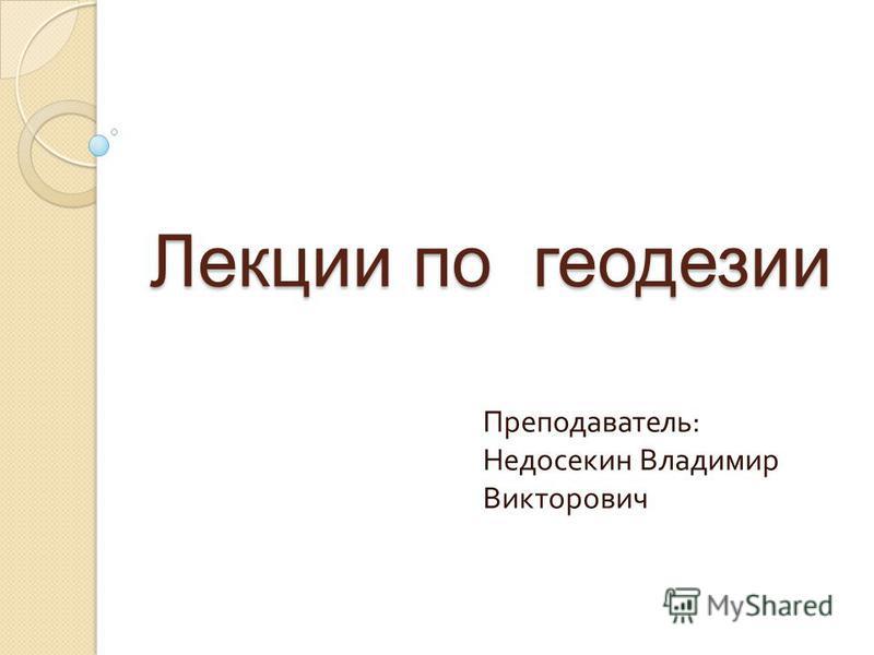 Лекции по геодезии Преподаватель : Недосекин Владимир Викторович