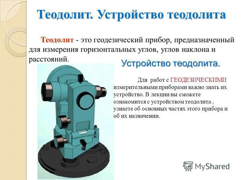 Теодолит. Устройство теодолита Теодолит - это геодезический прибор, предназначенный для измерения горизонтальных углов, углов наклона и расстояний. Устройство теодолита. Для работ с ГЕОДЕЗИЧЕСКИМИ измерительными приборами важно знать их устройство. В
