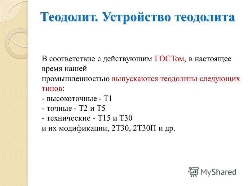 В соответствие с действующим ГОСТом, в настоящее время нашей промышленностью выпускаются теодолиты следующих типов: - высокоточные - Т1 - точные - Т2 и Т5 - технические - Т15 и Т30 и их модификации, 2Т30, 2Т30П и др. Теодолит. Устройство теодолита