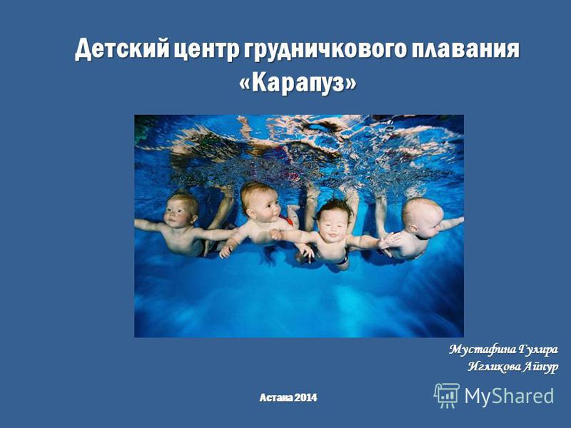 Детский центр грудничкового плавания «Карапуз» Астана 2014 Мустафина Гулира Игликова Айнур