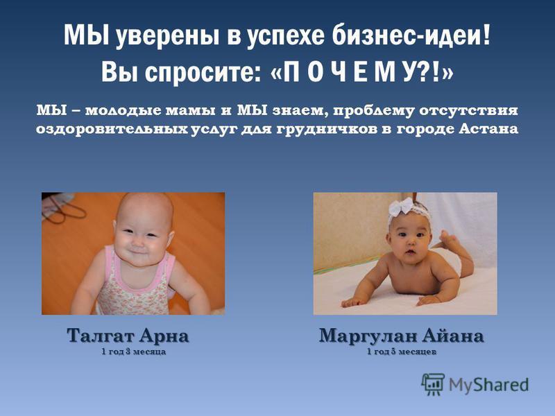 МЫ уверены в успехе бизнес-идеи! Вы спросите: «П О Ч Е М У?!» МЫ – молодые мамы и МЫ знаем, проблему отсутствия оздоровительных услуг для грудничков в городе Астана Талгат Арна 1 год 3 месяца Маргулан Айана 1 год 5 месяцев