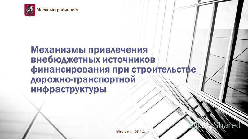 Механизмы привлечения внебюджетных источников финансирования при строительстве дорожно-транспортной инфраструктуры Москомстройинвест Москва, 2014