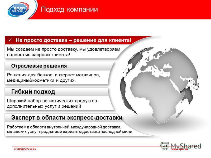 +7 (800) 555 54 45 www.spsr.ru Подход компании Эксперт в области экспресс-доставки Работаем в области внутренней, международной доставки, складских услуг, предлагаем варианты доставки последней мили Гибкий подход Широкий набор логистических продуктов