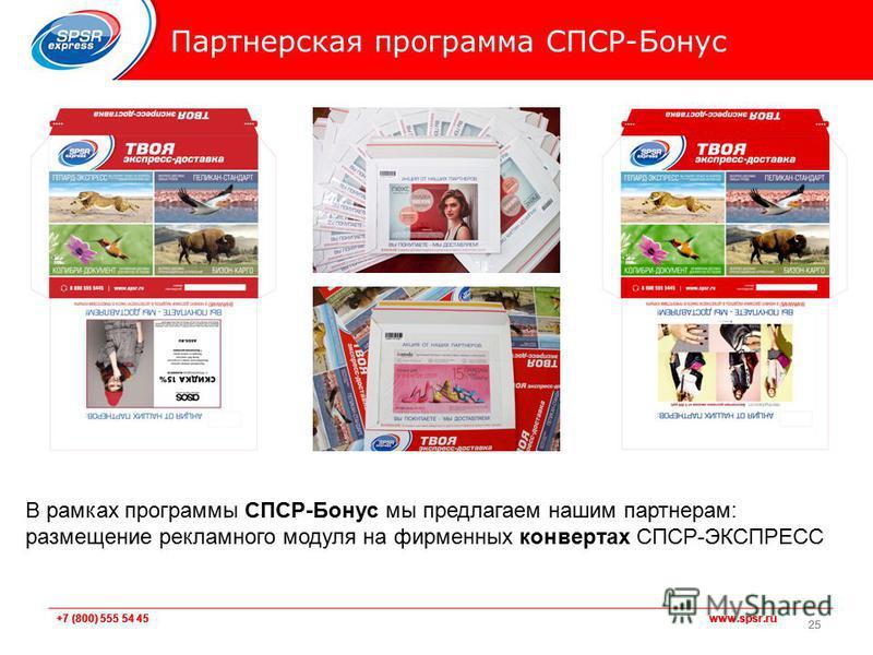 +7 (800) 555 54 45 www.spsr.ru Партнерская программа СПСР-Бонус 25 В рамках программы СПСР-Бонус мы предлагаем нашим партнерам: размещение рекламного модуля на фирменных конвертах СПСР-ЭКСПРЕСС