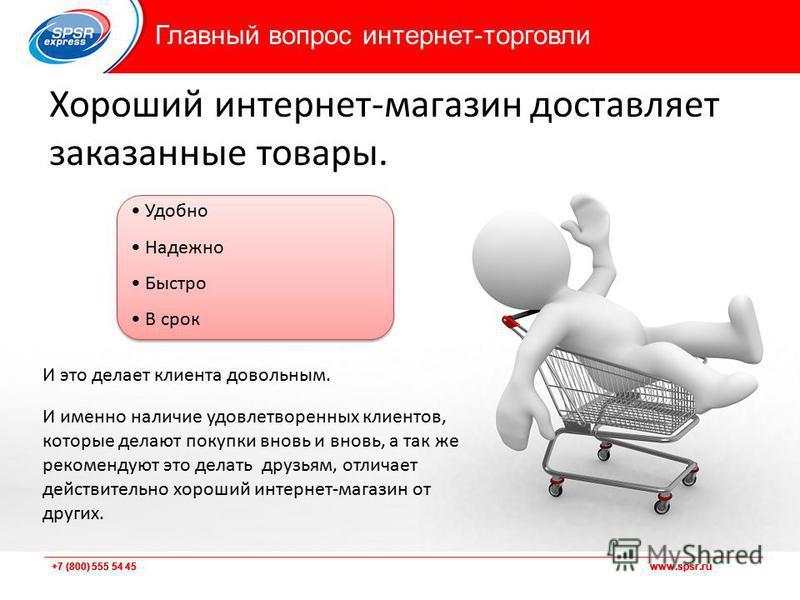 +7 (800) 555 54 45 www.spsr.ru Хороший интернет-магазин доставляет заказанные товары. Удобно Надежно Быстро В срок И это делает клиента довольным. И именно наличие удовлетворенных клиентов, которые делают покупки вновь и вновь, а так же рекомендуют э