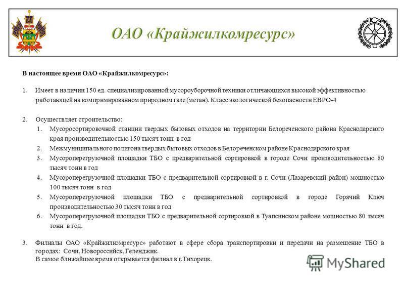 В настоящее время ОАО «Крайжилкомресурс»: 1. Имеет в наличии 150 ед. специализированной мусороуборочной техники отличающихся высокой эффективностью работающей на компримированном природном газе (метан). Класс экологической безопасности ЕВРО-4 2. Осущ