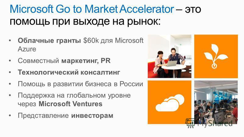 Microsoft Go to Market Accelerator – это помощь при выходе на рынок: Облачные гранты $60k для Microsoft Azure Совместный маркетинг, PR Технологический консалтинг Помощь в развитии бизнеса в России Поддержка на глобальном уровне через Microsoft Ventur