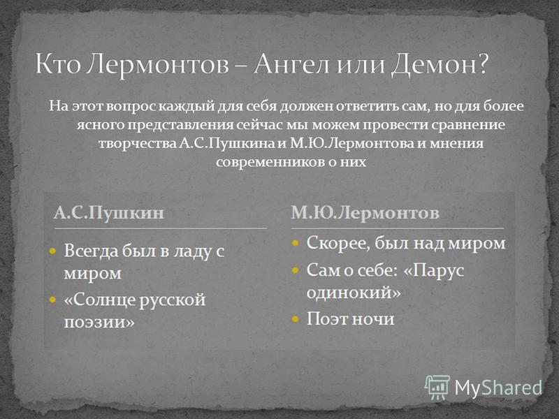 На этот вопрос каждый для себя должен ответить сам, но для более ясного представления сейчас мы можем провести сравнение творчества А.С.Пушкина и М.Ю.Лермонтова и мнения современников о них