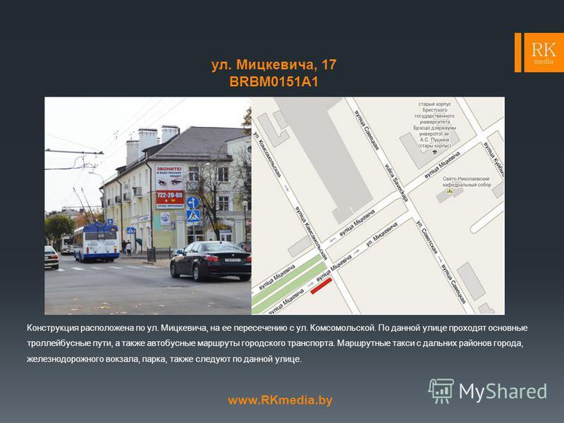ул. Мицкевича, 17 BRBМ0151А1 Конструкция расположена по ул. Мицкевича, на ее пересечению с ул. Комсомольской. По данной улице проходят основные троллейбусные пути, а также автобусные маршруты городского транспорта. Маршрутные такси с дальних районов