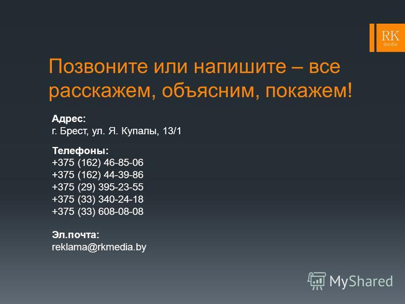 Позвоните или напишите – все расскажем, объясним, покажем! Адрес: г. Брест, ул. Я. Купалы, 13/1 Телефоны: +375 (162) 46-85-06 +375 (162) 44-39-86 +375 (29) 395-23-55 +375 (33) 340-24-18 +375 (33) 608-08-08 Эл.почта: reklama@rkmedia.by
