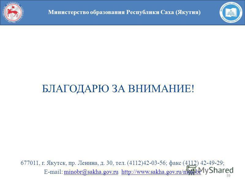 39 Министерство образования Республики Саха (Якутия) БЛАГОДАРЮ ЗА ВНИМАНИЕ! 677011, г. Якутск, пр. Ленина, д. 30, тел. (4112)42-03-56; факс (4112) 42-49-29; E-mail: minobr@sakha.gov.ru http://www.sakha.gov.ru/minobrminobr@sakha.gov.ruhttp://www.sakha