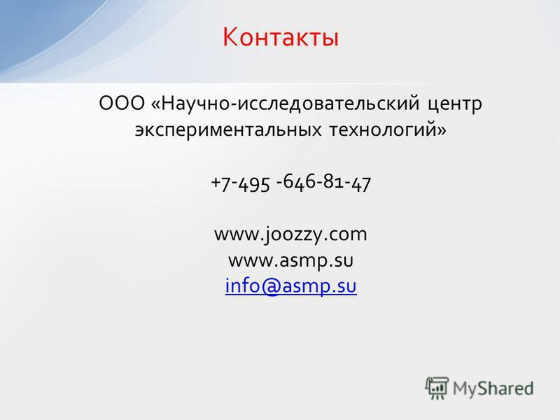 Контакты ООО «Научно-исследовательский центр экспериментальных технологий» +7-495 -646-81-47 www.joozzy.com www.asmp.su info@asmp.su
