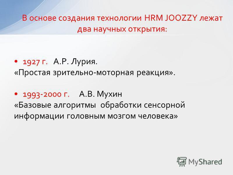 В основе создания технологии HRM JOOZZY лежат два научных открытия: 1927 г. А.Р. Лурия. «Простая зрительно-моторная реакция». 1993-2000 г. А.В. Мухин «Базовые алгоритмы обработки сенсорной информации головным мозгом человека»