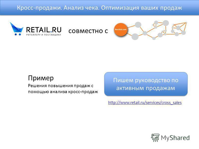 Кросс-продажи. Анализ чека. Оптимизация ваших продаж Решения повышения продаж с помощью анализа кросс-продаж http://www.retail.ru/services/cross_sales Пример совместно с Пишем руководство по активным продажам