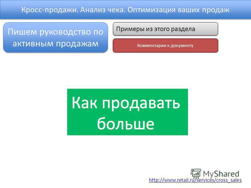Кросс-продажи. Анализ чека. Оптимизация ваших продаж http://www.retail.ru/services/cross_sales Пишем руководство по активным продажам Примеры из этого раздела Комментарии к документу