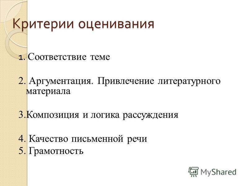 Критерии оценивания 1. Соответствие теме 2. Аргументация. Привлечение литературного материала 3. Композиция и логика рассуждения 4. Качество письменной речи 5. Грамотность