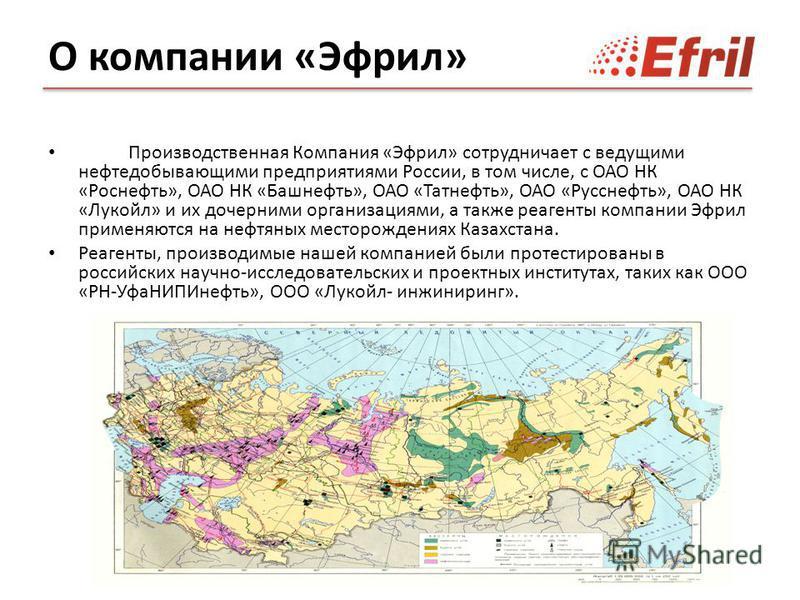 Производственная Компания «Эфрил» сотрудничает с ведущими нефтедобывающими предприятиями России, в том числе, с ОАО НК «Роснефть», ОАО НК «Башнефть», ОАО «Татнефть», ОАО «Русснефть», ОАО НК «Лукойл» и их дочерними организациями, а также реагенты комп