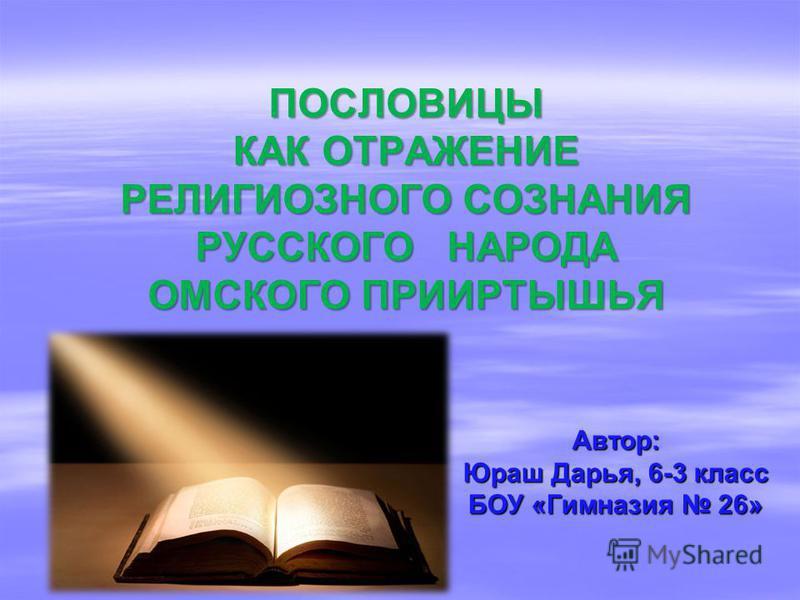ПОСЛОВИЦЫ КАК ОТРАЖЕНИЕ РЕЛИГИОЗНОГО СОЗНАНИЯ РУССКОГО НАРОДА ОМСКОГО ПРИИРТЫШЬЯ ПОСЛОВИЦЫ КАК ОТРАЖЕНИЕ РЕЛИГИОЗНОГО СОЗНАНИЯ РУССКОГО НАРОДА ОМСКОГО ПРИИРТЫШЬЯ Автор: Юраш Дарья, 6-3 класс БОУ «Гимназия 26»