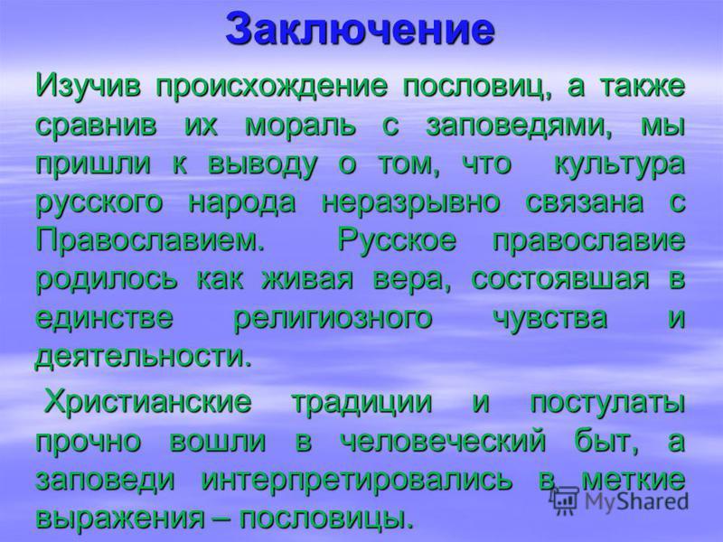 Заключение Изучив происхождение пословиц, а также сравнив их мораль с заповедями, мы пришли к выводу о том, что культура русского народа неразрывно связана с Православием. Русское православие родилось как живая вера, состоявшая в единстве религиозног