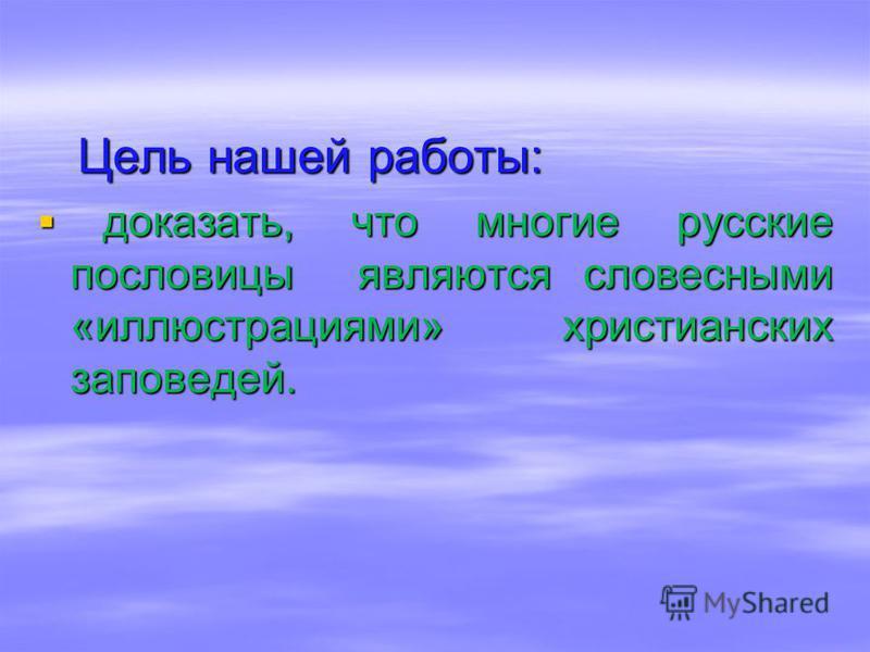 Цель нашей работы: Цель нашей работы: доказать, что многие русские пословицы являются словесными «иллюстрациями» христианских заповедей. доказать, что многие русские пословицы являются словесными «иллюстрациями» христианских заповедей.