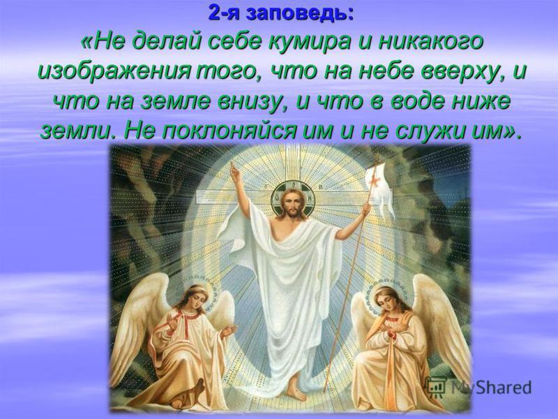 2-я заповедь: «Не делай себе кумира и никакого изображения того, что на небе вверху, и что на земле внизу, и что в воде ниже земли. Не поклоняйся им и не служи им».