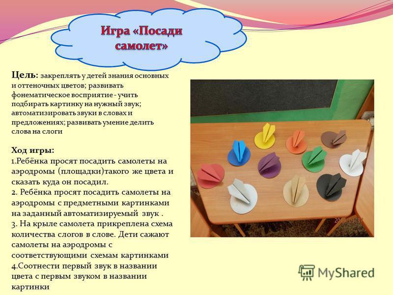 Цель : закреплять у детей знания основных и оттеночных цветов; развивать фонематическое восприятие - учить подбирать картинку на нужный звук; автоматизировать звуки в словах и предложениях; развивать умение делить слова на слоги Ход игры: 1.Ребёнка п