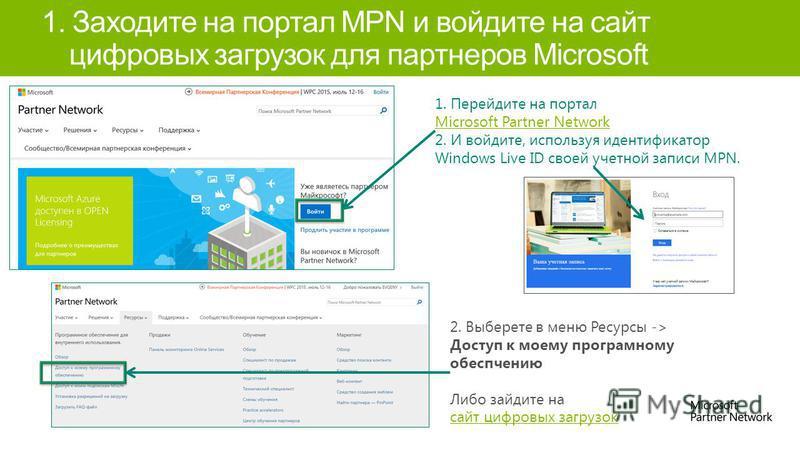 1. Заходите на портал MPN и войдите на сайт цифровых загрузок для партнеров Microsoft 1. Перейдите на портал Microsoft Partner Network 2. И войдите, используя идентификатор Windows Live ID своей учетной записи MPN. Microsoft Partner Network 2. Выбере