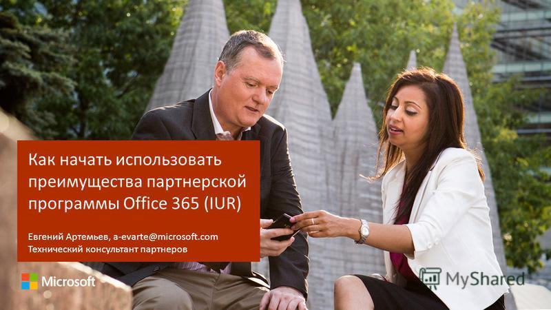 Как начать использовать преимущества партнерской программы Office 365 (IUR) Евгений Артемьев, a-evarte@microsoft.com Технический консультант партнеров