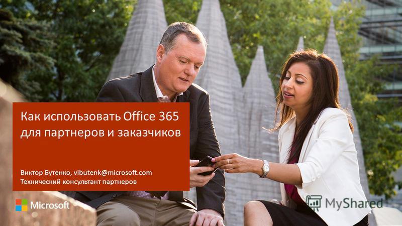 Как использовать Office 365 для партнеров и заказчиков Виктор Бутенко, vibutenk@microsoft.com Технический консультант партнеров