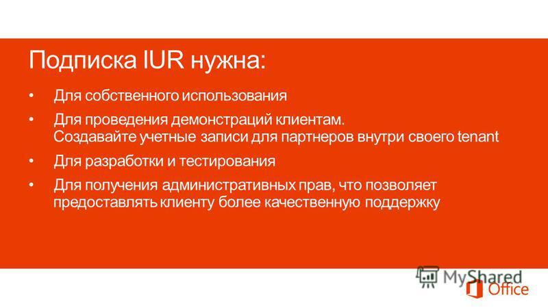 Подписка IUR нужна: Для собственного использования Для проведения демонстраций клиентам. Cоздавайте учетные записи для партнеров внутри своего tenant Для разработки и тестирования Для получения административных прав, что позволяет предоставлять клиен