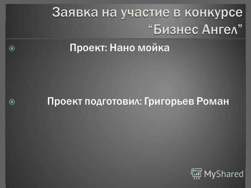 Проект: Нано мойка Проект подготовил: Григорьев Роман