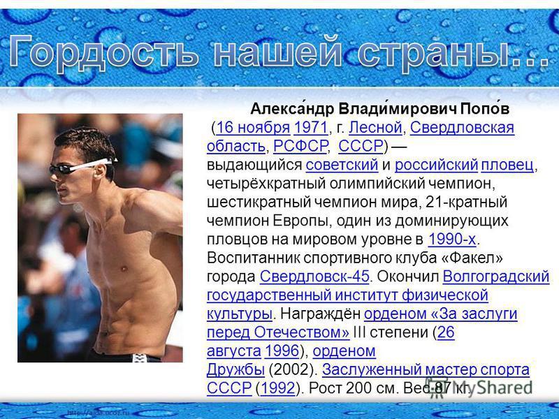 Алекса́ндр Влади́мирович Попо́в (16 ноября 1971, г. Лесной, Свердловская область, РСФСР, СССР) выдающийся советский и российский пловец, четырёхкратный олимпийский чемпион, шестикратный чемпион мира, 21-кратный чемпион Европы, один из доминирующих пл