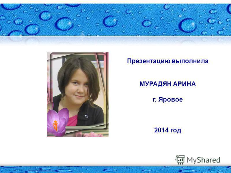 Презентацию выполнила МУРАДЯН АРИНА г. Яровое 2014 год