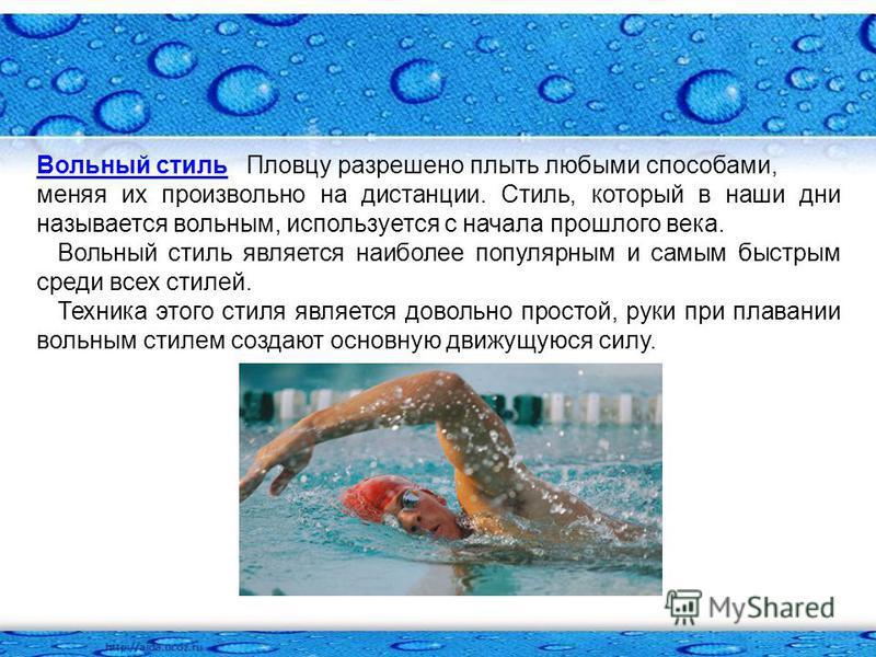 Вольный стиль Вольный стиль Пловцу разрешено плыть любыми способами, меняя их произвольно на дистанции. Стиль, который в наши дни называется вольным, используется с начала прошлого века. Вольный стиль является наиболее популярным и самым быстрым сред