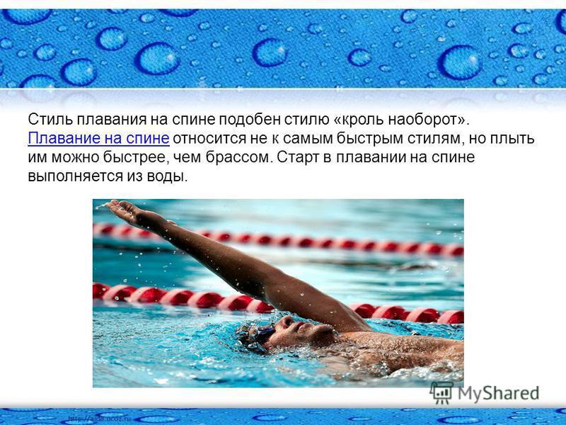 Стиль плавания на спине подобен стилю «кроль наоборот». Плавание на спине относится не к самым быстрым стилям, но плыть им можно быстрее, чем брассом. Старт в плавании на спине выполняется из воды. Плавание на спине