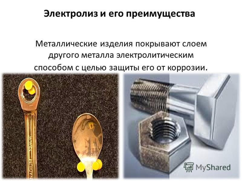 Электролиз и его преимущества Металлические изделия покрывают слоем другого металла электролитическим способом с целью защиты его от коррозии.