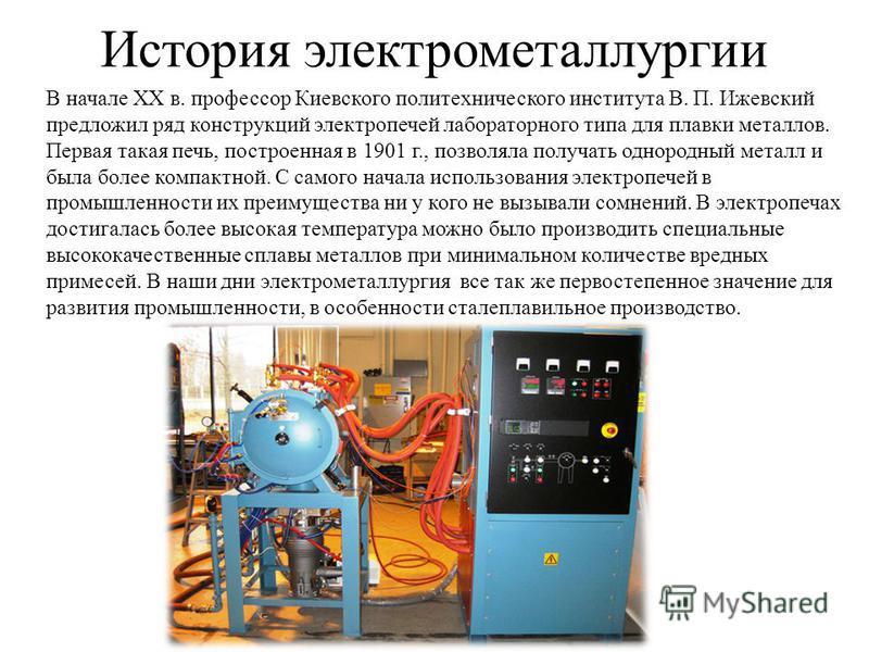 История электрометаллургии В начале XX в. профессор Киевского политехнического института В. П. Ижевский предложил ряд конструкций электропечей лабораторного типа для плавки металлов. Первая такая печь, построенная в 1901 г., позволяла получать одноро