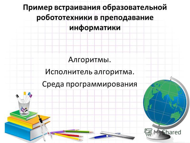 Пример встраивания образовательной робототехники в преподавание информатики Алгоритмы. Исполнитель алгоритма. Среда программирования