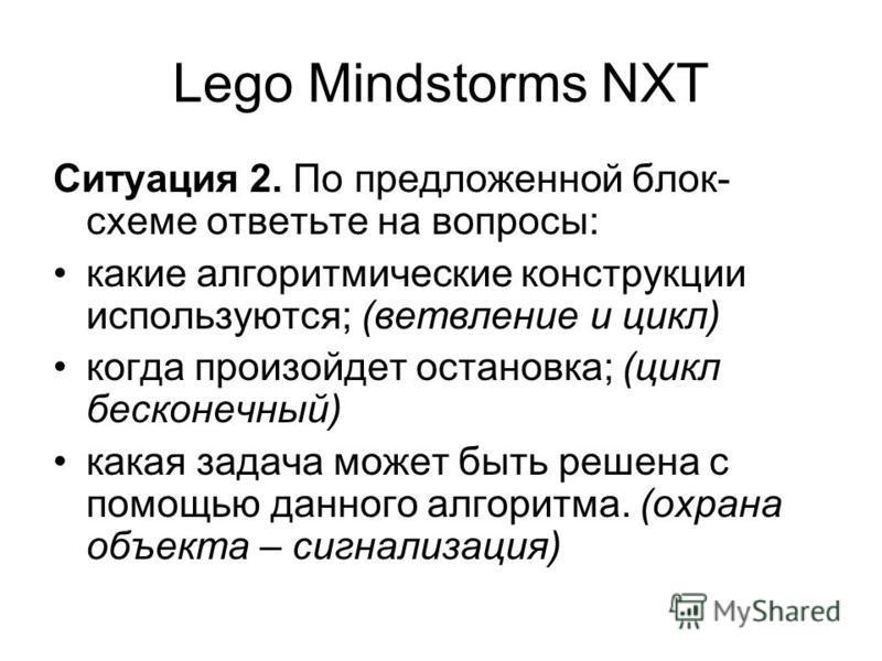 Lego Mindstorms NXT Ситуация 2. По предложенной блок- схеме ответьте на вопросы: какие алгоритмические конструкции используются; (ветвление и цикл) когда произойдет остановка; (цикл бесконечный) какая задача может быть решена с помощью данного алгори