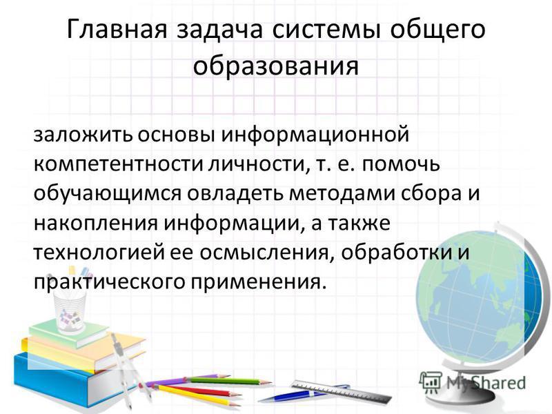 Главная задача системы общего образования заложить основы информационной компетентности личности, т. е. помочь обучающимся овладеть методами сбора и накопления информации, а также технологией ее осмысления, обработки и практического применения.