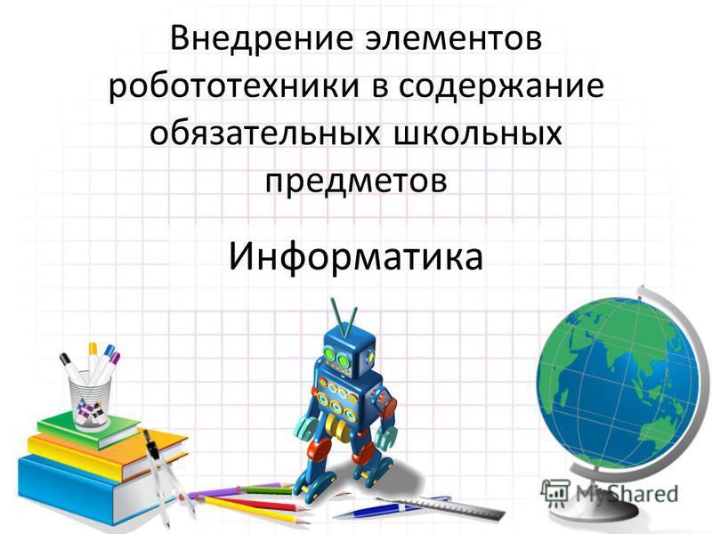Внедрение элементов робототехники в содержание обязательных школьных предметов Информатика