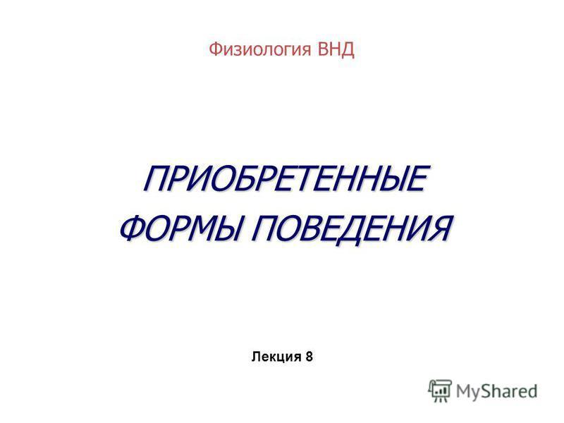 Физиология ВНД ПРИОБРЕТЕННЫЕ ФОРМЫ ПОВЕДЕНИЯ Лекция 8