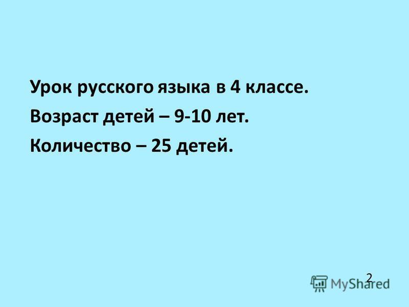 Урок русского языка в 4 классе. Возраст детей – 9-10 лет. Количество – 25 детей. 2