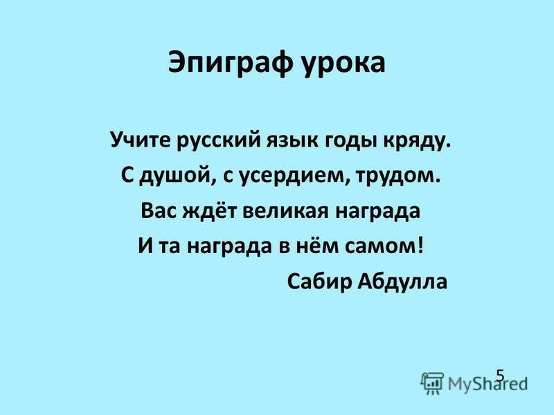 Эпиграф урока Учите русский язык годы кряду. С душой, с усердием, трудом. Вас ждёт великая награда И та награда в нём самом! Сабир Абдулла 5