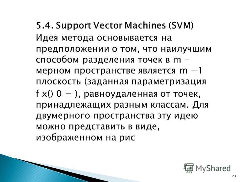 5.4. Support Vector Machines (SVM) Идея метода основывается на предположении о том, что наилучшим способом разделения точек в m - мерном пространстве является m 1 плоскость (заданная параметризация f x() 0 = ), равноудаленная от точек, принадлежащих